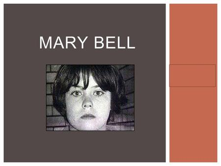 Hannah Gigler Pd 3 MARY BELL.  Born May 26, 1957 (age 55 as of right now)  She lived in Newcastle upon Tyne in England  Mary's mother Betty (Nee McCrickett)