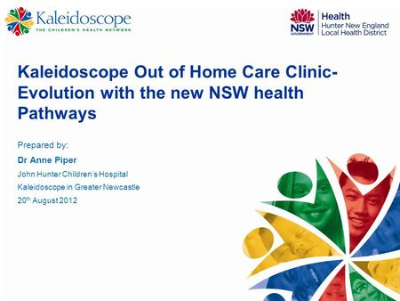 Kaleidoscope Out of Home Care Clinic- Evolution with the new NSW health Pathways Prepared by: Dr Anne Piper John Hunter Children's Hospital Kaleidoscope.