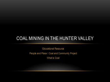 Educational Resource People and Place I Coal and Community Project What is Coal COAL MINING IN THE HUNTER VALLEY.