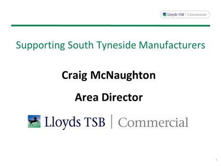 1 Supporting South Tyneside Manufacturers Craig McNaughton Area Director.