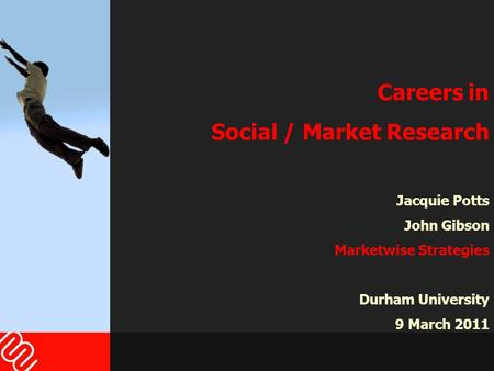 Careers in Social / Market Research Jacquie Potts John Gibson Marketwise Strategies Durham University 9 March 2011.