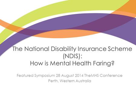 The National Disability Insurance Scheme (NDIS): How is Mental Health Faring? Featured Symposium 28 August 2014 TheMHS Conference Perth, Western Australia.