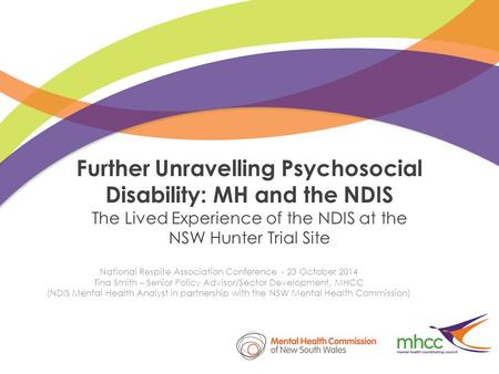 Further Unravelling Psychosocial Disability: MH and the NDIS The Lived Experience of the NDIS at the NSW Hunter Trial Site National Respite Association.