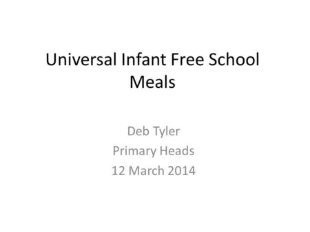Universal Infant Free School Meals Deb Tyler Primary Heads 12 March 2014.