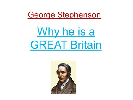 George Stephenson Why he is a GREAT Britain. Early Life George Stephenson was born in Wylam, Northumberland, 9.3 miles (15.0 km) west of Newcastle Upon.