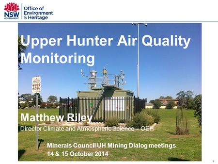 1 Upper Hunter Air Quality Monitoring Matthew Riley Director Climate and Atmospheric Science – OEH Minerals Council UH Mining Dialog meetings 14 & 15 October.