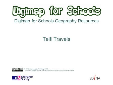 Digimap for Schools Geography Resources Teifi Travels © EDINA at University of Edinburgh 2013 This work is licensed under a Creative Commons Attribution.