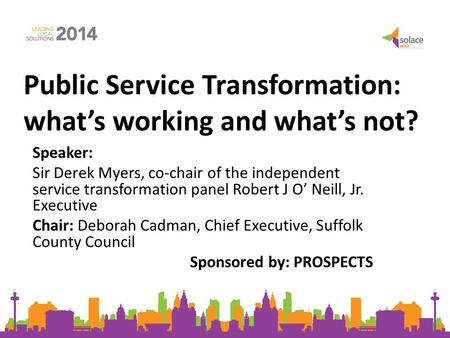 Public Service Transformation: what's working and what's not? Speaker: Sir Derek Myers, co-chair of the independent service transformation panel Robert.