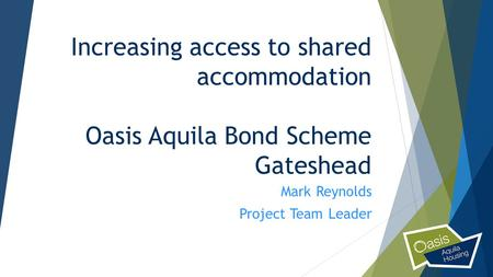 Increasing access to shared accommodation Oasis Aquila Bond Scheme Gateshead Mark Reynolds Project Team Leader.