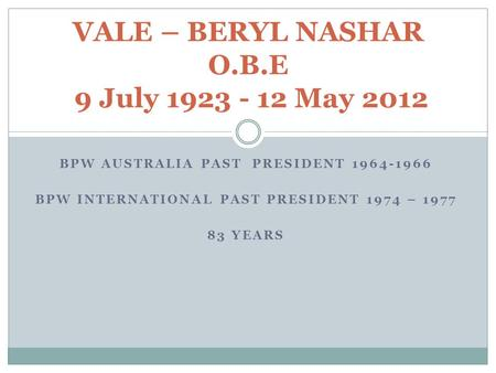 BPW AUSTRALIA PAST PRESIDENT 1964-1966 BPW INTERNATIONAL PAST PRESIDENT 1974 – 1977 83 YEARS VALE – BERYL NASHAR O.B.E 9 July 1923 - 12 May 2012.