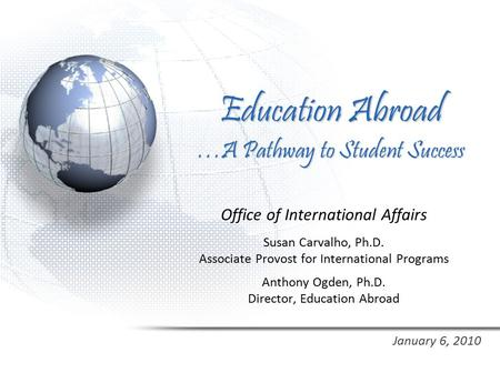 Education Abroad …A Pathway to Student Success Office of International Affairs Susan Carvalho, Ph.D. Associate Provost for International Programs Anthony.