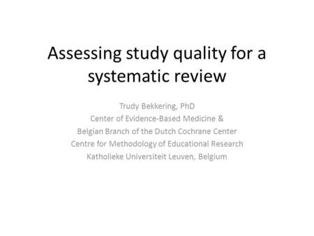 Assessing study quality for a systematic review Trudy Bekkering, PhD Center of Evidence-Based Medicine & Belgian Branch of the Dutch Cochrane Center Centre.
