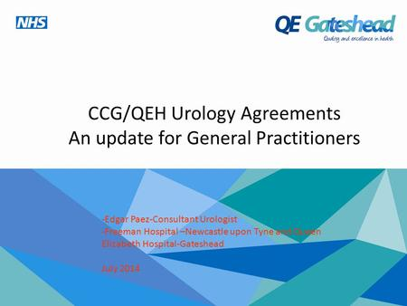 CCG/QEH Urology Agreements An update for General Practitioners -Edgar Paez-Consultant Urologist -Freeman Hospital –Newcastle upon Tyne and Queen Elizabeth.