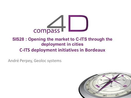 SIS28 : Opening the market to C-ITS through the deployment in cities C-ITS deployment initiatives in Bordeaux André Perpey, Geoloc systems.
