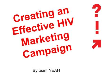 Creating an Effective HIV Marketing Campaign By team YEAH.