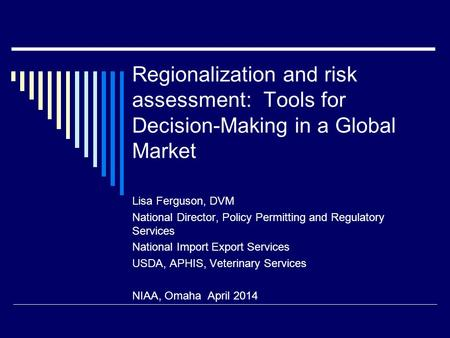 Regionalization and risk assessment: Tools for Decision-Making in a Global Market Lisa Ferguson, DVM National Director, Policy Permitting and Regulatory.