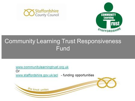 Community Learning Trust Responsiveness Fund www.communitylearningtrust.org.uk Or www.staffordshire.gov.uk/aclwww.staffordshire.gov.uk/acl - funding opportunities.