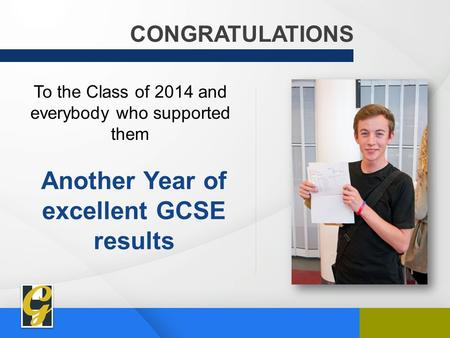 CONGRATULATIONS To the Class of 2014 and everybody who supported them Another Year of excellent GCSE results.