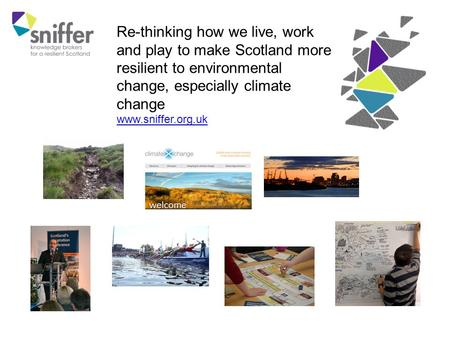 Re-thinking how we live, work and play to make Scotland more resilient to environmental change, especially climate change www.sniffer.org.uk.