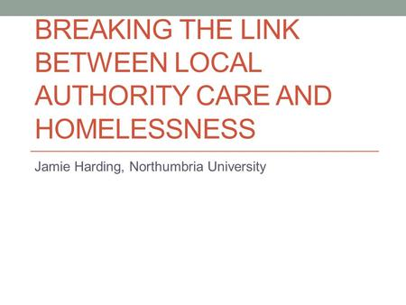 BREAKING THE LINK BETWEEN LOCAL AUTHORITY CARE AND HOMELESSNESS Jamie Harding, Northumbria University.