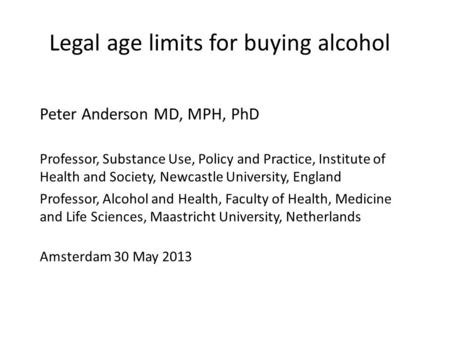 Legal age limits for buying alcohol Peter Anderson MD, MPH, PhD Professor, Substance Use, Policy and Practice, Institute of Health and Society, Newcastle.