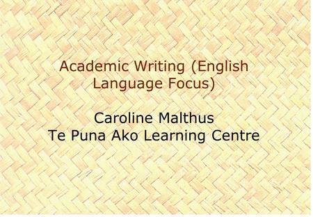 Academic Writing (English Language Focus) Caroline Malthus Te Puna Ako Learning Centre.