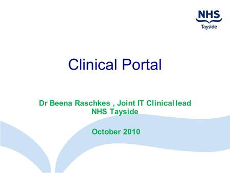 Dr Beena Raschkes , Joint IT Clinical lead NHS Tayside October 2010