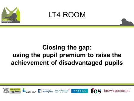 Closing the gap: using the pupil premium to raise the achievement of disadvantaged pupils LT4 ROOM.