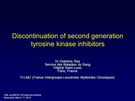 DR Discontinuation of second generation tyrosine kinase inhibitors CML and MPDs UK national meeting Newcastle, March 1 st, 2013 Dr Delphine Rea Service.