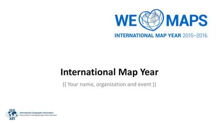 International Map Year (( Your name, organization and event ))