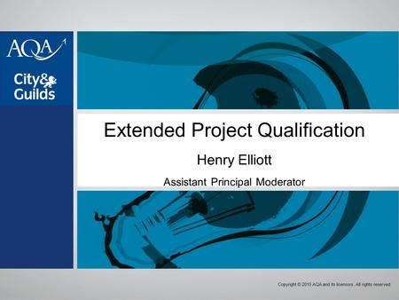 Copyright © 2010 AQA and its licensors. All rights reserved. Extended Project Qualification Henry Elliott Assistant Principal Moderator.
