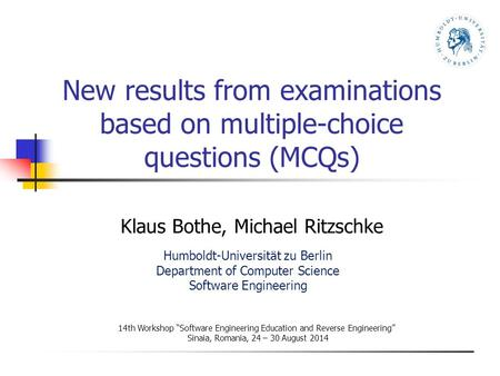 "New results from examinations based on multiple-choice questions (MCQs) Klaus Bothe, Michael Ritzschke 14th Workshop ""Software Engineering Education and."