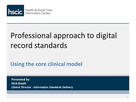Professional approach to digital record standards Using the core clinical model 1 Presented by Nick Booth Clinical Director - Information Standards Delivery.