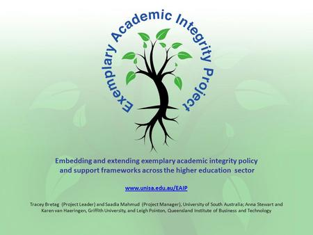 Embedding and extending exemplary academic integrity policy and support frameworks across the higher education sector www.unisa.edu.au/EAIP Tracey Bretag.