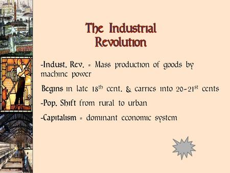  Indust. Rev. = Mass production of goods by machine power Begins in late 18 th cent. & carries into 20-21 st cents  Pop. Shift from rural to urban 