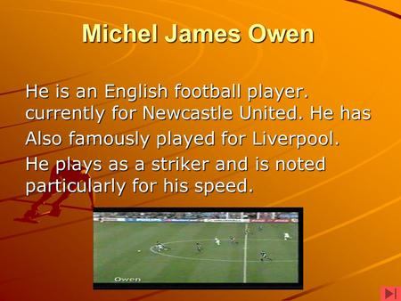 Michel James Owen He is an English football player. currently for Newcastle United. He has Also famously played for Liverpool. He plays as a striker and.