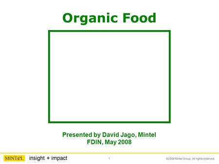 1 ©2008 Mintel Group. All rights reserved. insight + impact Organic Food Presented by David Jago, Mintel FDIN, May 2008.