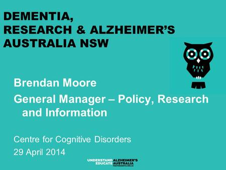 DEMENTIA, RESEARCH & ALZHEIMER'S AUSTRALIA NSW Brendan Moore General Manager – Policy, Research and Information Centre for Cognitive Disorders 29 April.