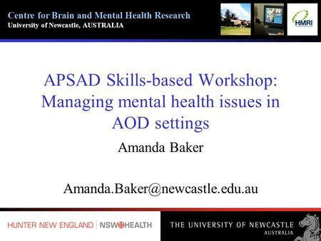 Centre for Brain and Mental Health Research University of Newcastle, AUSTRALIA APSAD Skills-based Workshop: Managing mental health issues in AOD settings.