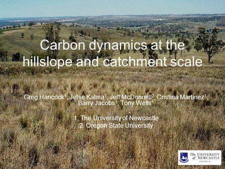 Carbon dynamics at the hillslope and catchment scale Greg Hancock 1, Jetse Kalma 1, Jeff McDonnell 2, Cristina Martinez 1, Barry Jacobs 1, Tony Wells 1.