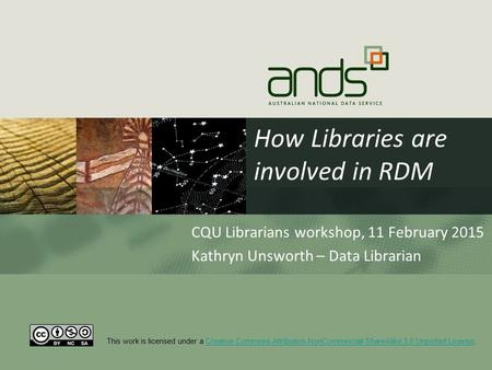 How Libraries are involved in RDM CQU Librarians workshop, 11 February 2015 Kathryn Unsworth – Data Librarian This work is licensed under a Creative Commons.