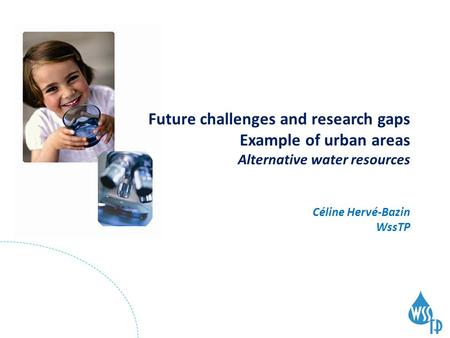 Future challenges and research gaps Example of urban areas Alternative water resources Céline Hervé-Bazin WssTP.