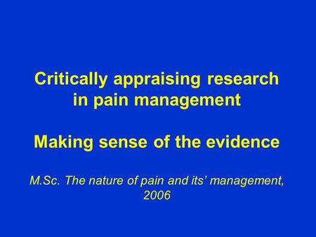 Critically appraising research in pain management Making sense of the evidence M.Sc. The nature of pain and its' management, 2006.