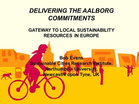 DELIVERING THE AALBORG COMMITMENTS GATEWAY TO LOCAL SUSTAINABILITY RESOURCES IN EUROPE Bob Evans Sustainable Cities Research Institute, Northumbria University,