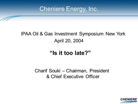 "IPAA Oil & Gas Investment Symposium New York April 20, 2004 Charif Souki – Chairman, President & Chief Executive Officer ""Is it too late?"" Cheniere Energy,"
