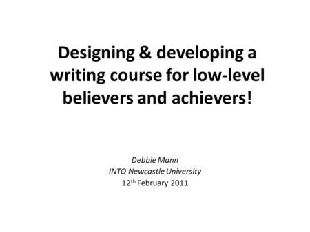 Designing & developing a writing course for low-level believers and achievers! Debbie Mann INTO Newcastle University 12 th February 2011.