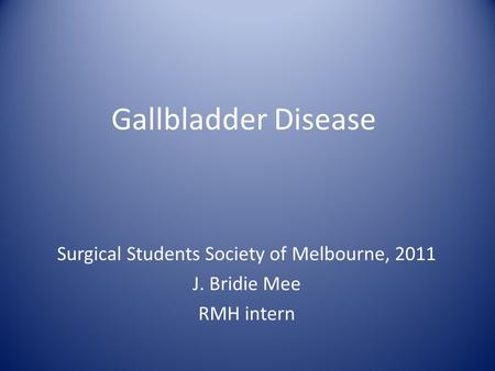 Gallbladder Disease Surgical Students Society of Melbourne, 2011 J. Bridie Mee RMH intern.