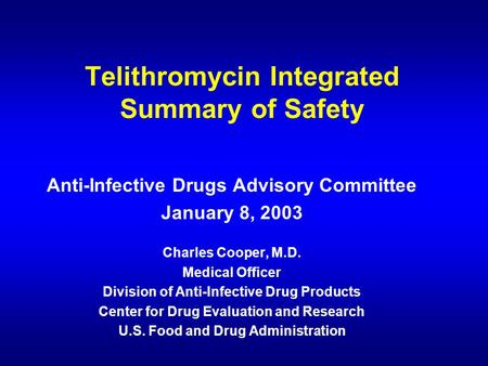 Telithromycin Integrated Summary of Safety Anti-Infective Drugs Advisory Committee January 8, 2003 Charles Cooper, M.D. Medical Officer Division of Anti-Infective.