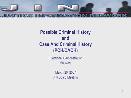 1 Possible Criminal History and Case And Criminal History (PCH/CACH) Functional Demonstration Mo West March 20, 2007 JIN Board Meeting.