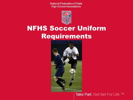 Take Part. Get Set For Life.™ National Federation of State High School Associations NFHS Soccer Uniform Requirements.